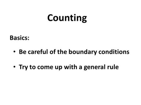 Counting Basics: Be careful of the boundary conditions Try to come up with a general rule.