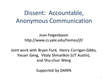 1 Dissent: Accountable, Anonymous Communication Joan Feigenbaum  Joint work with Bryan Ford, Henry Corrigan-Gibbs, Yixuan.