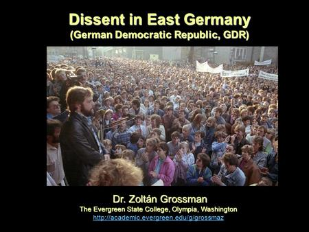 Dissent in East Germany (German Democratic Republic, GDR) Dr. Zoltán Grossman Dr. Zoltán Grossman The Evergreen State College, Olympia, Washington