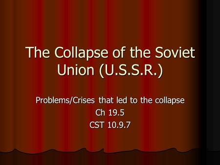The Collapse of the Soviet Union (U.S.S.R.) Problems/Crises that led to the collapse Ch 19.5 CST 10.9.7.
