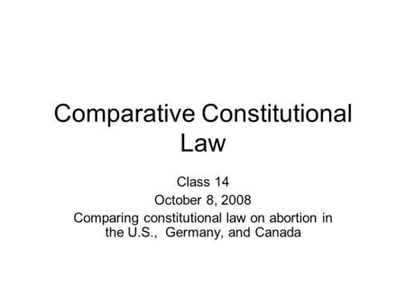 Comparative Constitutional Law Class 14 October 8, 2008 Comparing constitutional law on abortion in the U.S., Germany, and Canada.