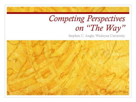 "Competing Perspectives on ""The Way"" Stephen C. Angle, Wesleyan University."