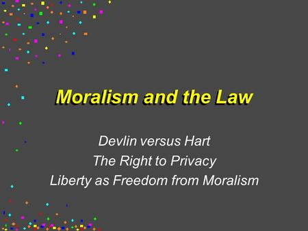 Moralism and the Law Devlin versus Hart The Right to Privacy Liberty as Freedom from Moralism.
