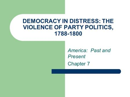 DEMOCRACY IN DISTRESS: THE VIOLENCE OF PARTY POLITICS, 1788-1800 America: Past and Present Chapter 7.