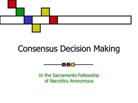 Consensus Decision Making In the Sacramento Fellowship of Narcotics Anonymous.
