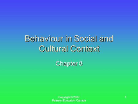 Copyright © 2007 Pearson Education Canada 1 Behaviour in Social and Cultural Context Chapter 8.