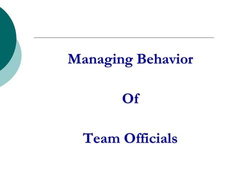 Managing Behavior Of Team Officials. The Problem What irresponsible behavior by coaches and other team officials is not being dealt with?