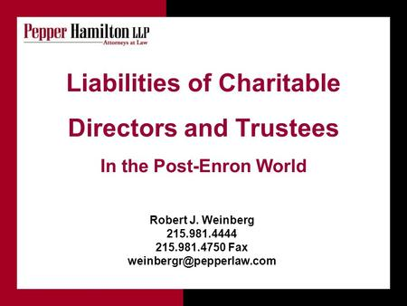 Liabilities of Charitable Directors and Trustees In the Post-Enron World Robert J. Weinberg 215.981.4444 215.981.4750 Fax