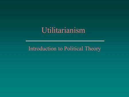 Utilitarianism Introduction to Political Theory. Utilitarianism Major Utilitarians Modifications of Classical Liberalism The Psychology of Pleasure and.