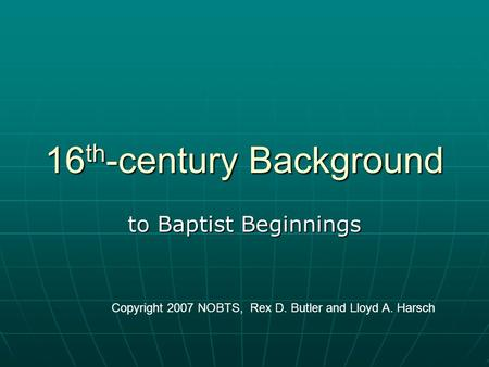 16 th -century Background to Baptist Beginnings Copyright 2007 NOBTS, Rex D. Butler and Lloyd A. Harsch.
