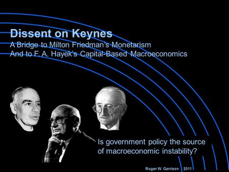 Roger W. Garrison 2011 Is government policy the source of macroeconomic instability? Dissent on Keynes A Bridge to Milton Friedman's Monetarism And to.