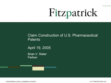 Www.fitzpatrickcella.com Claim Construction of U.S. Pharmaceutical Patents April 19, 2005 Brian V. Slater Partner.