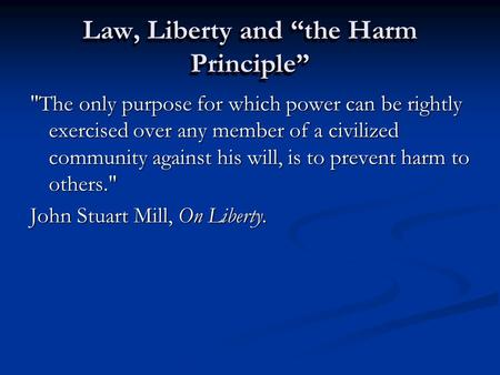 "Law, Liberty and ""the Harm Principle"" The only purpose for which power can be rightly exercised over any member of a civilized community against his will,"