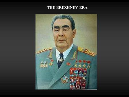 THE BREZHNEV ERA. THE BURDEN OF GLOBAL POWER  Great drain on Soviet economy  Military & Arms build-up  Arms had to be internationally competitive 
