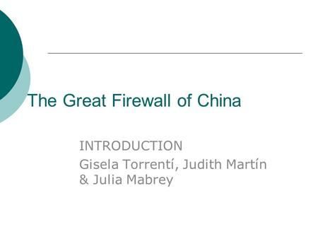 The Great Firewall of China INTRODUCTION Gisela Torrentí, Judith Martín & Julia Mabrey.