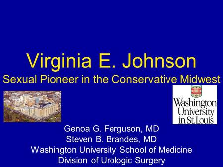 Virginia E. Johnson Sexual Pioneer in the Conservative Midwest Genoa G. Ferguson, MD Steven B. Brandes, MD Washington University School of Medicine Division.
