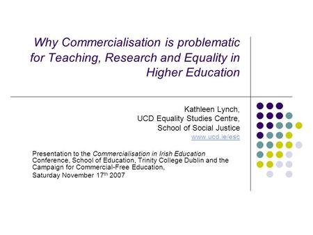 Why Commercialisation is problematic for Teaching, Research and Equality in Higher Education Kathleen Lynch, UCD Equality Studies Centre, School of Social.