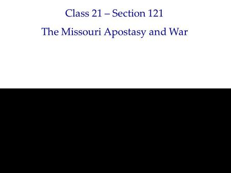 Class 21 – Section 121 The Missouri Apostasy and War.