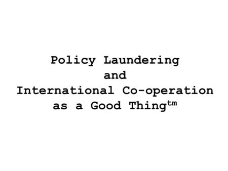 Policy Laundering and International Co-operation as a Good Thing tm.