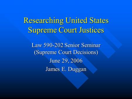 Researching United States Supreme Court Justices Law 590-202 Senior Seminar (Supreme Court Decisions) June 29, 2006 James E. Duggan.