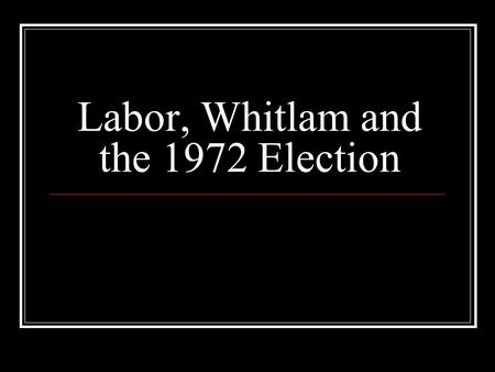 Labor, Whitlam and the 1972 Election. Labor, Whitlam, and the 1972 Election In 1966, the founder of the Liberal Party Robert Gordon Menzies retires as.