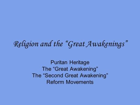 "Religion and the ""Great Awakenings"" Puritan Heritage The ""Great Awakening"" The ""Second Great Awakening"" Reform Movements."