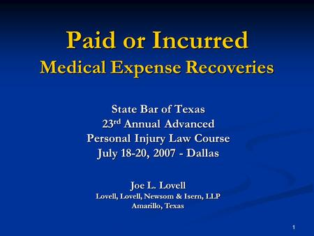 1 Paid or Incurred Medical Expense Recoveries State Bar of Texas 23 rd Annual Advanced Personal Injury Law Course July 18-20, 2007 - Dallas Joe L. Lovell.