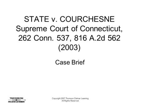 Copyright 2007 Thomson Delmar Learning. All Rights Reserved. STATE v. COURCHESNE Supreme Court of Connecticut, 262 Conn. 537, 816 A.2d 562 (2003) Case.