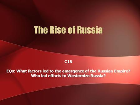 The Rise of Russia C18 EQs: What factors led to the emergence of the Russian Empire? Who led efforts to Westernize Russia?