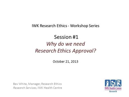 IWK Research Ethics - Workshop Series Session #1 Why do we need Research Ethics Approval? October 21, 2013 Bev White, Manager, Research Ethics Research.