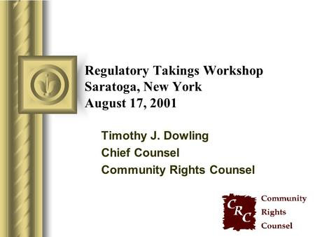 Regulatory Takings Workshop Saratoga, New York August 17, 2001 Timothy J. Dowling Chief Counsel Community Rights Counsel.
