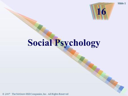© 2007 The McGraw-Hill Companies, Inc. All Rights Reserved Slide 1 Social Psychology 16.