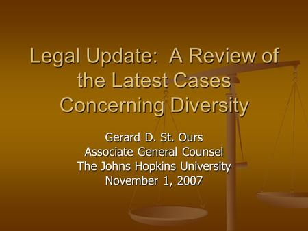 Legal Update: A Review of the Latest Cases Concerning Diversity Gerard D. St. Ours Associate General Counsel The Johns Hopkins University November 1, 2007.