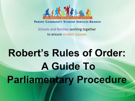 1 Robert's Rules of Order: A Guide To Parliamentary Procedure Schools and families working together to ensure student success.