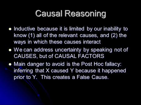Causal Reasoning Inductive because it is limited by our inability to know (1) all of the relevant causes, and (2) the ways in which these causes interact.