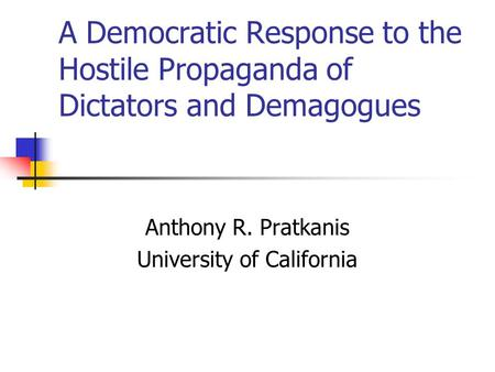 A Democratic Response to the Hostile Propaganda of Dictators and Demagogues Anthony R. Pratkanis University of California.
