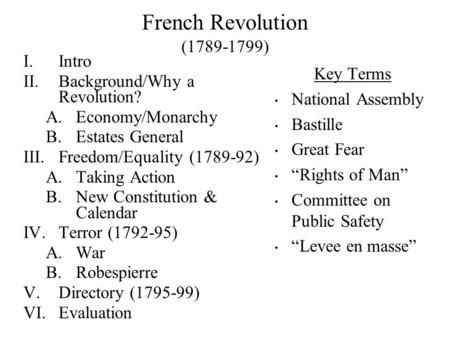 French Revolution (1789-1799) I.Intro II.Background/Why a Revolution? A.Economy/Monarchy B.Estates General III.Freedom/Equality (1789-92) A.Taking Action.