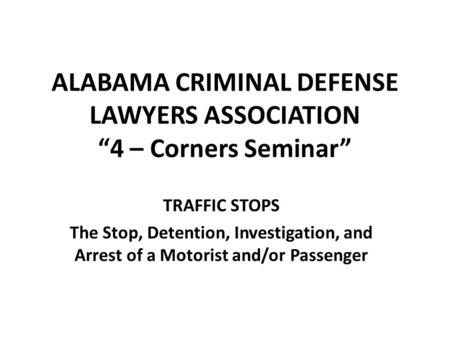 "ALABAMA CRIMINAL DEFENSE LAWYERS ASSOCIATION ""4 – Corners Seminar"" TRAFFIC STOPS The Stop, Detention, Investigation, and Arrest of a Motorist and/or Passenger."