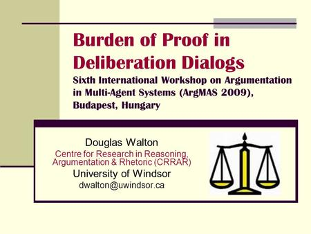 Burden of Proof in Deliberation Dialogs Sixth International Workshop on Argumentation in Multi-Agent Systems (ArgMAS 2009), Budapest, Hungary Douglas Walton.