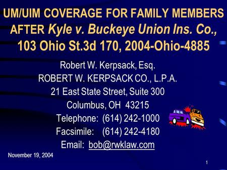 1 UM/UIM COVERAGE FOR FAMILY MEMBERS AFTER Kyle v. Buckeye Union Ins. Co., 103 Ohio St.3d 170, 2004-Ohio-4885 Robert W. Kerpsack, Esq. ROBERT W. KERPSACK.