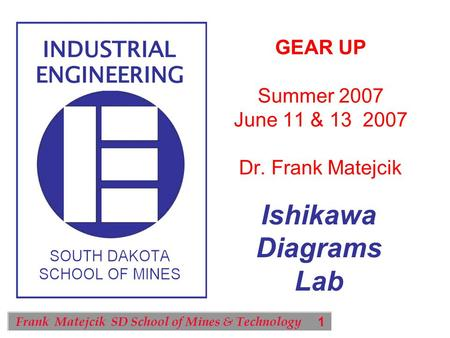 1 Frank Matejcik SD School of Mines & Technology Ishikawa Diagrams Lab GEAR UP Summer 2007 June 11 & 13 2007 Dr. Frank Matejcik.