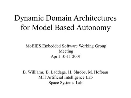 Dynamic Domain Architectures for Model Based Autonomy MoBIES Embedded Software Working Group Meeting April 10-11 2001 B. Williams, B. Laddaga, H. Shrobe,
