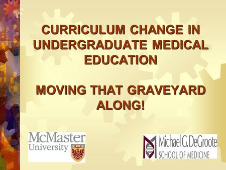 CURRICULUM CHANGE IN UNDERGRADUATE MEDICAL EDUCATION MOVING THAT GRAVEYARD ALONG!