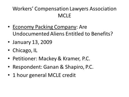 Workers' Compensation Lawyers Association MCLE Economy Packing Company: Are Undocumented Aliens Entitled to Benefits? January 13, 2009 Chicago, IL Petitioner:
