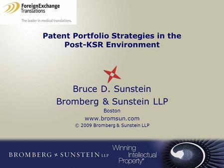 Patent Portfolio Strategies in the Post-KSR Environment Bruce D. Sunstein Bromberg & Sunstein LLP Boston www.bromsun.com © 2009 Bromberg & Sunstein LLP.