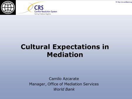 Cultural Expectations in Mediation Camilo Azcarate Manager, Office of Mediation Services World Bank.