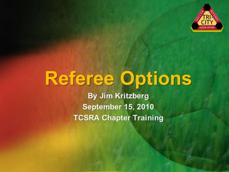 Referee Options By Jim Kritzberg September 15, 2010 TCSRA Chapter Training.