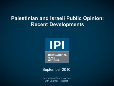 Palestinian and Israeli Public Opinion: Recent Developments International Peace Institute with Charney Research September 2010.