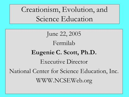Creationism, Evolution, and Science Education June 22, 2005 Fermilab Eugenie C. Scott, Ph.D. Executive Director National Center for Science Education,