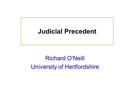 Judicial Precedent Richard O'Neill University of Hertfordshire.